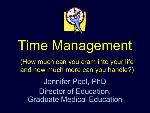Time ManagementTime ManagementJennifer Peel, PhDJennifer Peel, PhDDirector of Education,Director of Education,Graduate Med...