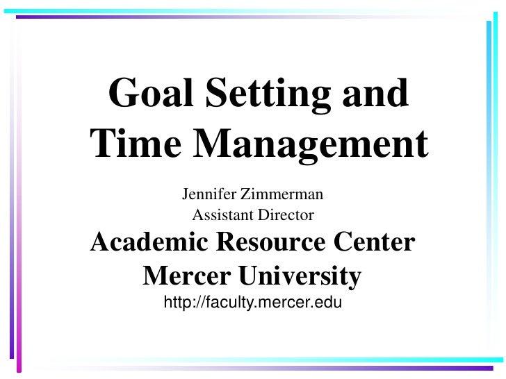 Goal Setting and Time Management<br />Jennifer ZimmermanAssistant DirectorAcademic Resource CenterMercer Universityhttp://...