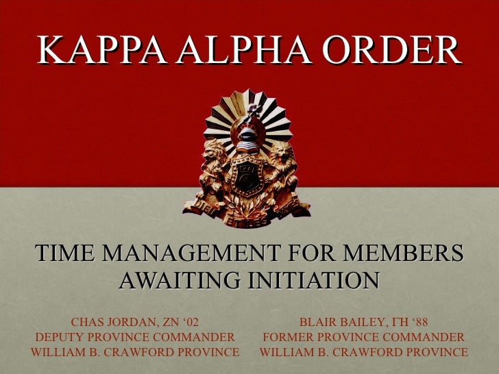 KAPPA ALPHA ORDER TIME MANAGEMENT FOR MEMBERS AWAITING INITIATION CHAS JORDAN, ZN '02 DEPUTY PROVINCE COMMANDER WILLIAM B....