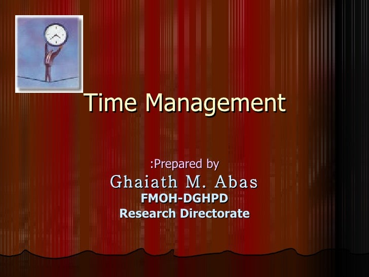 Time Management Prepared by: Ghaiath M. Abas FMOH-DGHPD Research Directorate