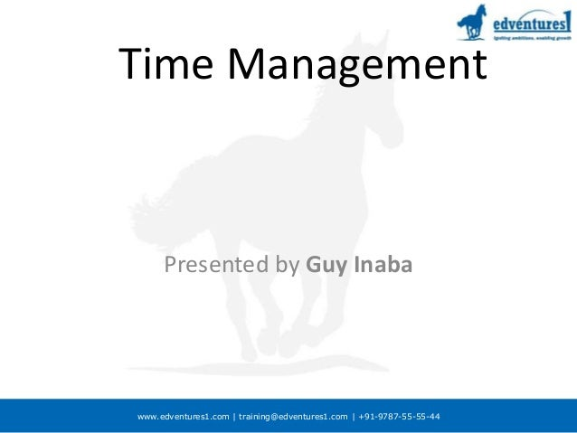 www.edventures1.com | training@edventures1.com | +91-9787-55-55-44 Time Management Presented by Guy Inaba February 2007