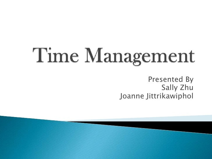 Time Management<br />Presented By<br />Sally Zhu<br />Joanne Jittrikawiphol<br />