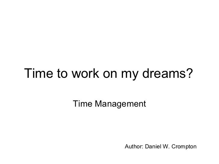 Time to work on my dreams? Time Management Author: Daniel W. Crompton
