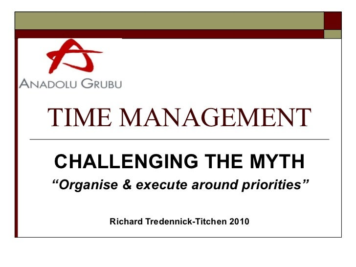 "TIME MANAGEMENTCHALLENGING THE MYTH""Organise & execute around priorities""        Richard Tredennick-Titchen 2010"