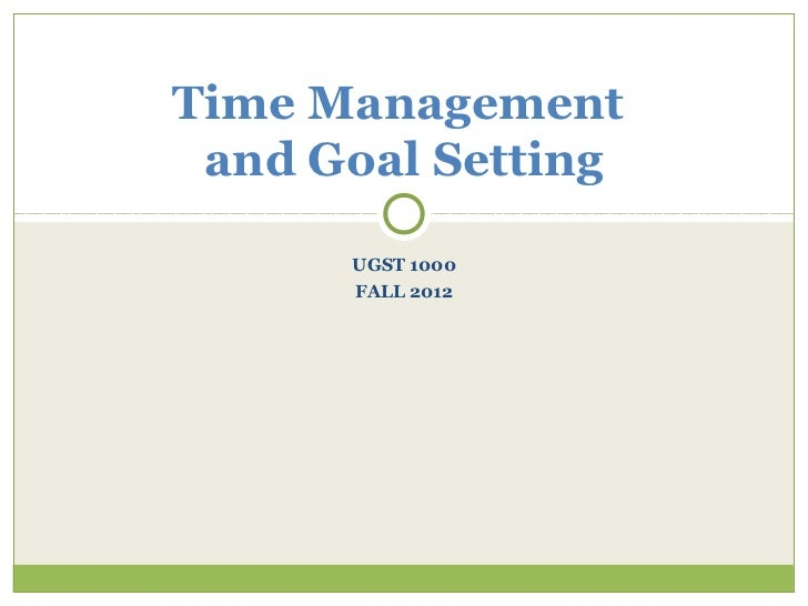 Time Management and Goal Setting      UGST 1000      FALL 2012