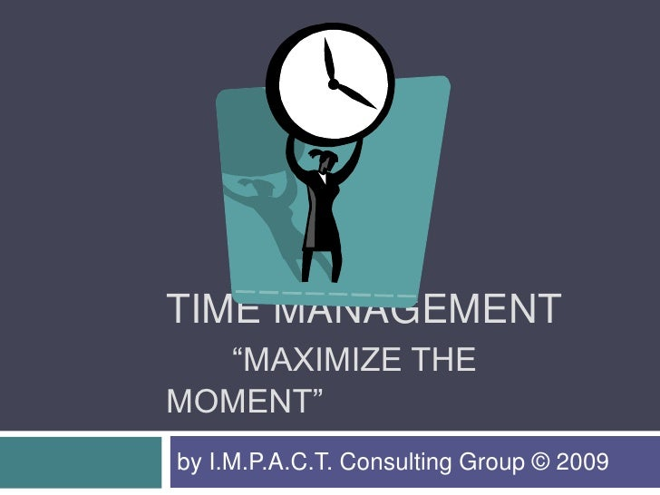 "TIME MANAGEMENT   ""MAXIMIZE THE MOMENT"" by I.M.P.A.C.T. Consulting Group © 2009"