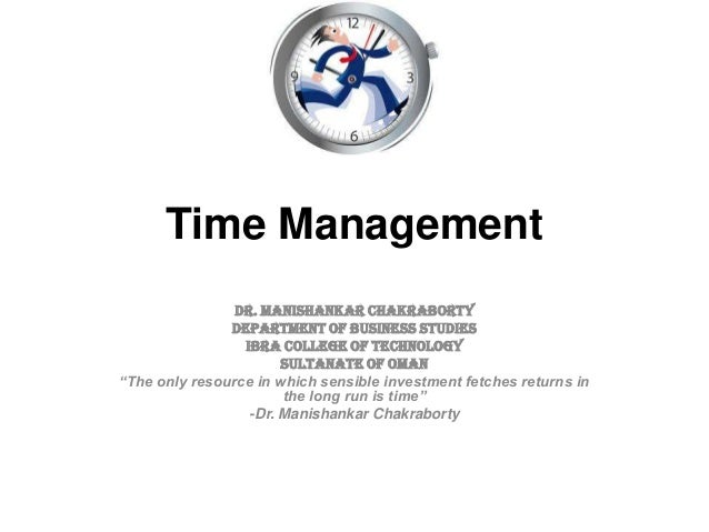 "Time ManagementDr. Manishankar ChakrabortyDepartment of Business StudiesIbra College of TechnologySultanate of Oman""The on..."