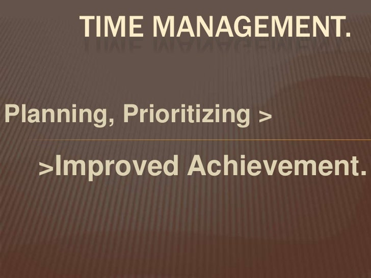 Time Management.<br />Planning, Prioritizing ><br />>Improved Achievement. <br />