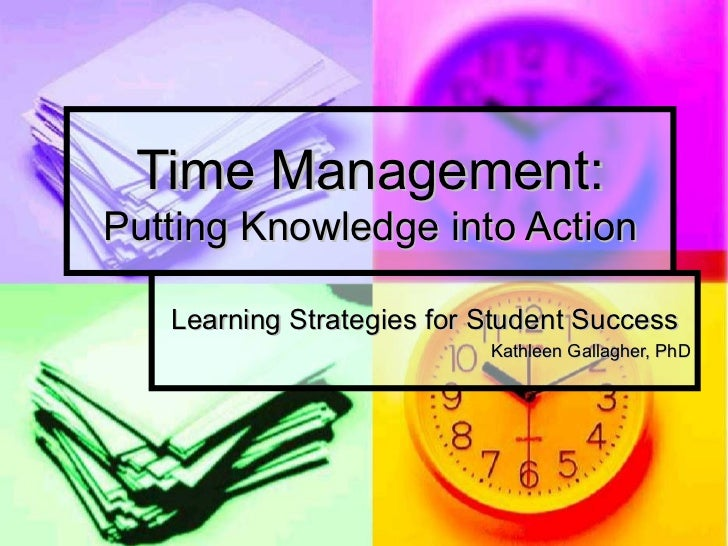 Time Management: Putting Knowledge into Action Learning Strategies for Student Success Kathleen Gallagher, PhD