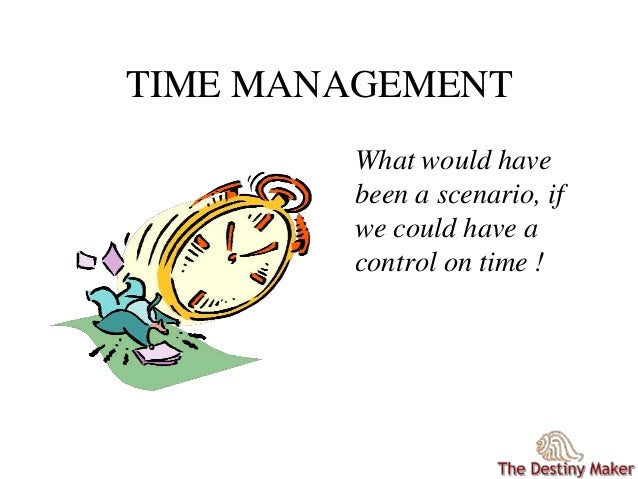 TIME MANAGEMENT What would have been a scenario, if we could have a control on time !