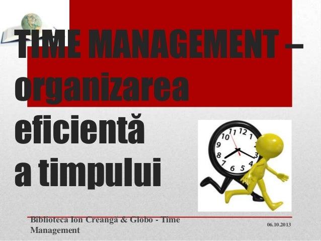 TIME MANAGEMENT – organizarea eficientă a timpului 06.10.2013 Biblioteca Ion Creangă & Globo - Time Management 1