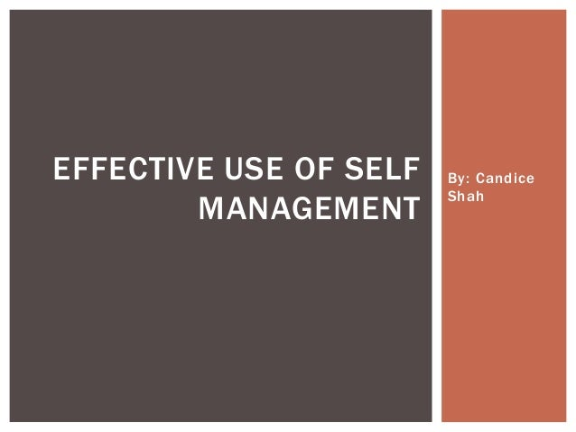 EFFECTIVE USE OF SELF MANAGEMENT  By: Candice Shah