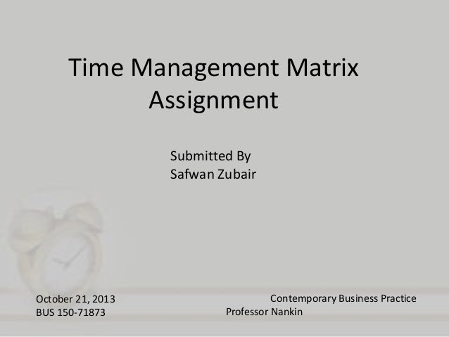 Time Management Matrix Assignment Submitted By Safwan Zubair  October 21, 2013 BUS 150-71873  Contemporary Business Practi...