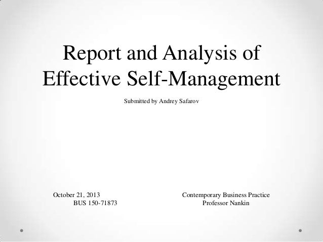 Report and Analysis of Effective Self-Management Submitted by Andrey Safarov  October 21, 2013 BUS 150-71873  Contemporary...