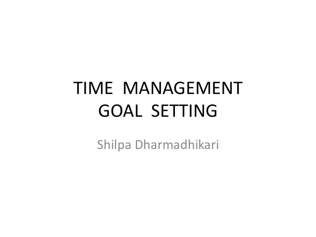 TIME MANAGEMENT GOAL SETTING Shilpa Dharmadhikari