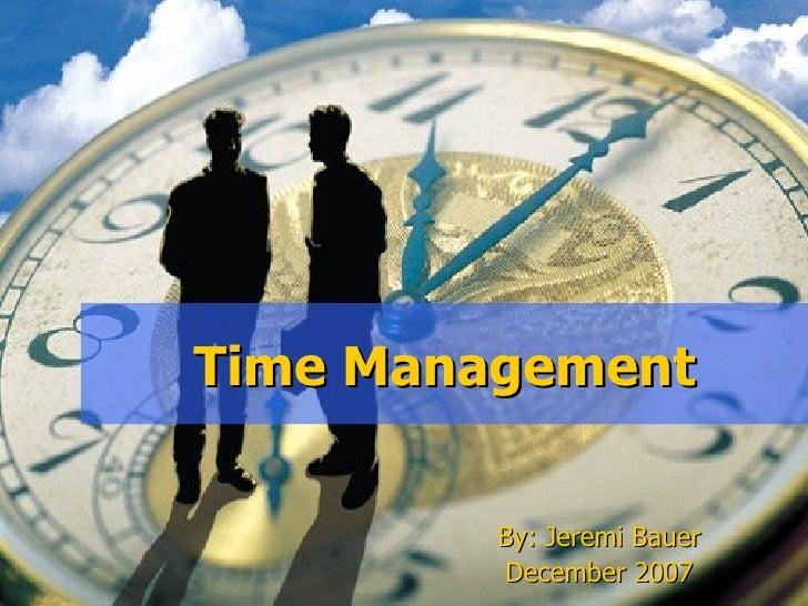 Time Management         By: Jeremi Bauer         December 2007