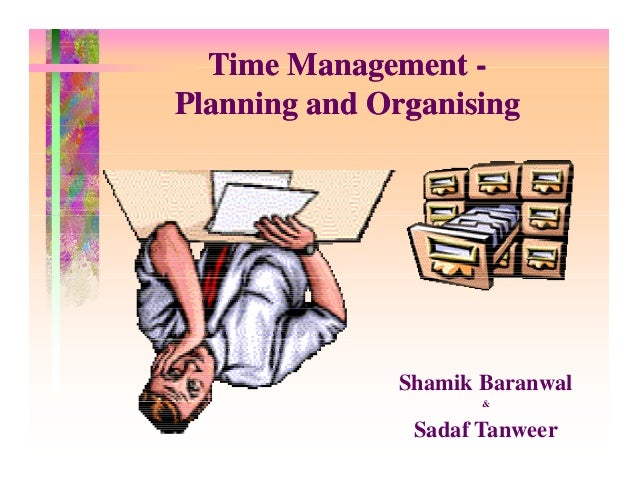 Time Management Planning and Organising  Shamik Baranwal &  Sadaf Tanweer
