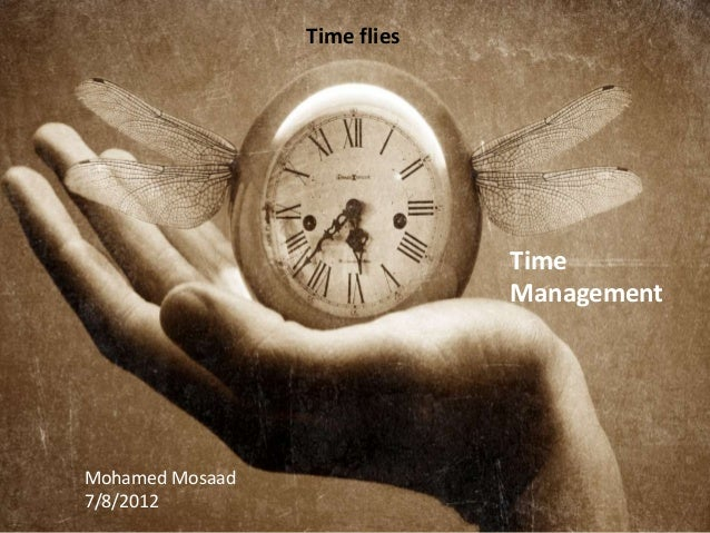 Time Management Mohamed Mosaad 7/8/2012 Time flies