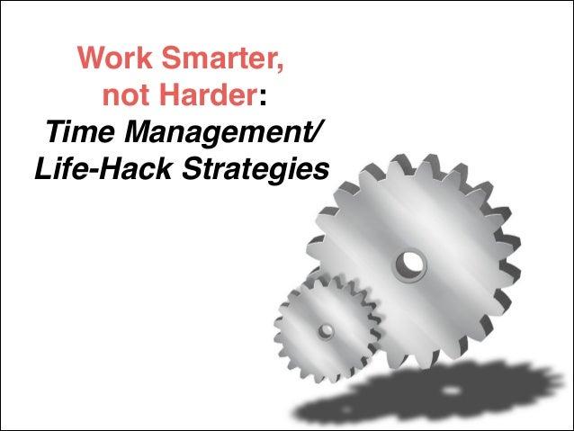 Work Smarter,! not Harder:! Time Management/! Life-Hack Strategies