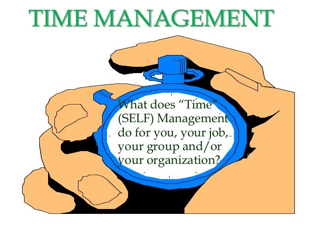 """TIME MANAGEMENT What does """"Time"""" (SELF) Management do for you, your job, your group and/or your organization?"""