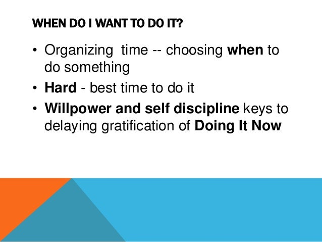 WHEN DO I WANT TO DO IT? • Time management systems - Planners, diaries and schedules • Work on getting better at knowing w...