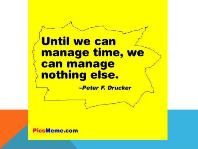 TIME MANAGEMENT • Task yourself three questions: 1. What do I want to do? 2. When do I want to do it? 3. How well do I wan...