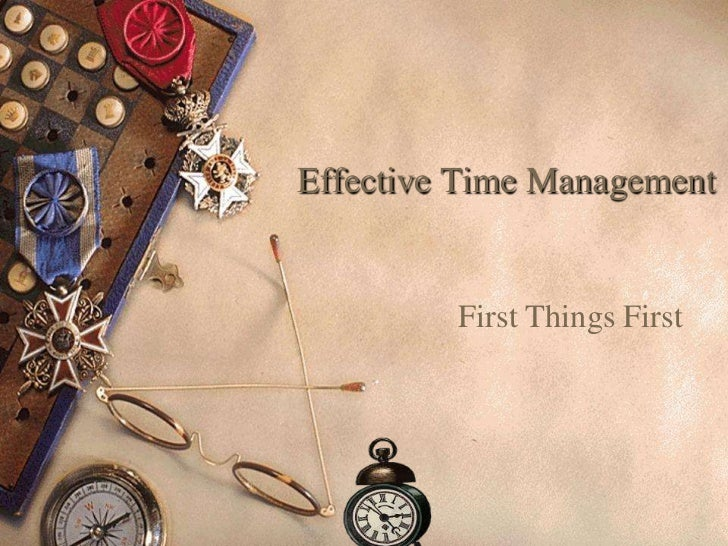 Effective Time Management         First Things First