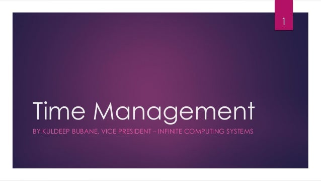 1  Time Management BY KULDEEP BUBANE, VICE PRESIDENT – INFINITE COMPUTING SYSTEMS