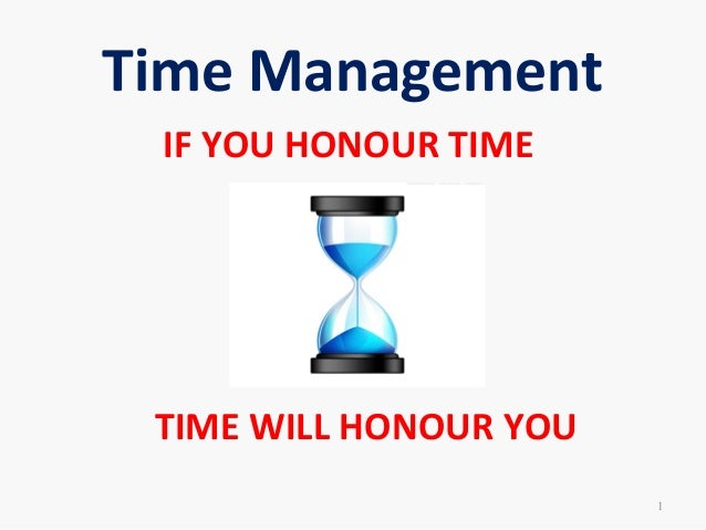 Time ManagementIF YOU HONOUR TIMETIME WILL HONOUR YOU1