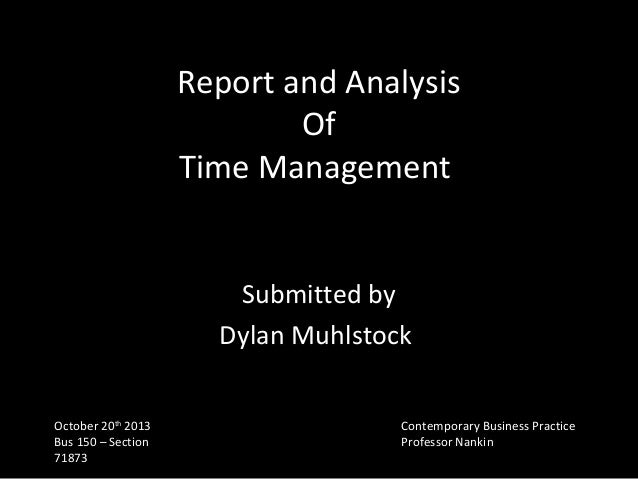 Report and Analysis Of Time Management Submitted by Dylan Muhlstock October 20th 2013 Bus 150 – Section 71873  Contemporar...