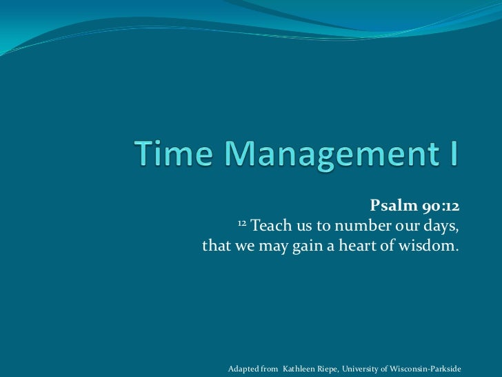 Psalm 90:12     12 Teach us to number our days,that we may gain a heart of wisdom.   Adapted from Kathleen Riepe, Universi...