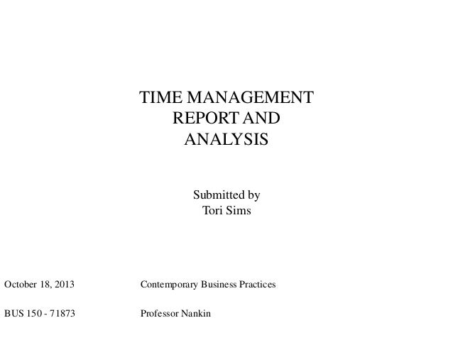 TIME MANAGEMENT REPORT AND ANALYSIS Submitted by Tori Sims  October 18, 2013  Contemporary Business Practices  BUS 150 - 7...