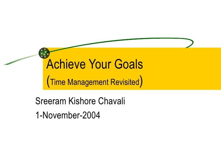 Achieve Your Goals  ( Time Management Revisited )  Sreeram Kishore Chavali 1-November-2004
