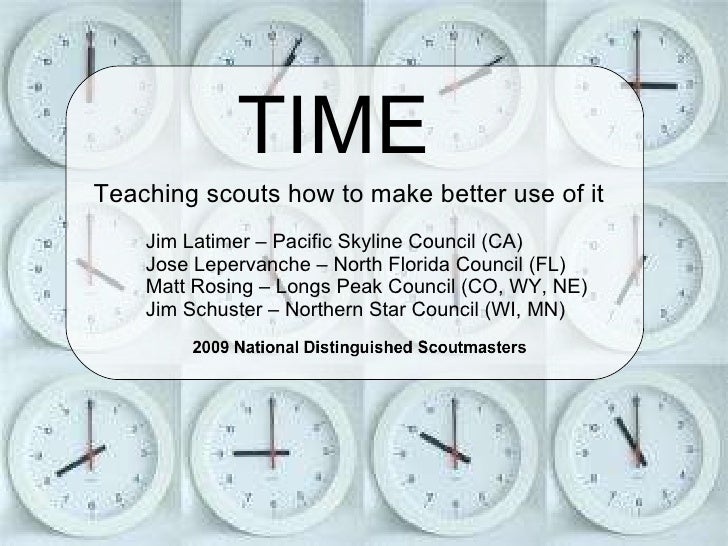 TIME Teaching scouts how to make better use of it Jim Latimer – Pacific Skyline Council (CA) Jose Lepervanche – North Flo...