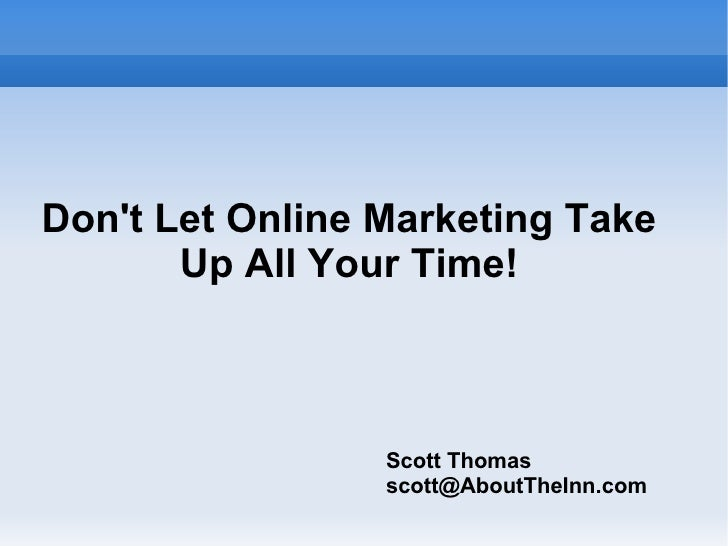 Don't Let Online Marketing Take Up All Your Time! Scott Thomas [email_address]