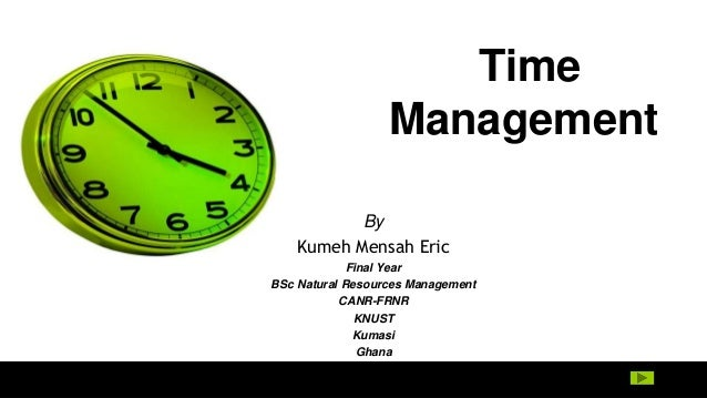 Time Management By Kumeh Mensah Eric Final Year BSc Natural Resources Management CANR-FRNR KNUST Kumasi Ghana