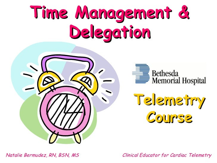 Time Management & Delegation Natalie Bermudez, RN, BSN, MS Clinical Educator for Cardiac Telemetry Telemetry Course