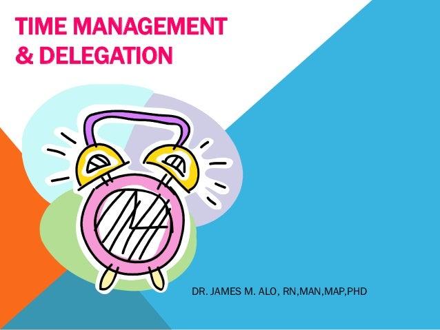 TIME MANAGEMENT& DELEGATION            DR. JAMES M. ALO, RN,MAN,MAP,PHD