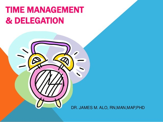 TIME MANAGEMENT& DELEGATION            DR. JAMES M. ALO, RN,MAN,MAP,PHD