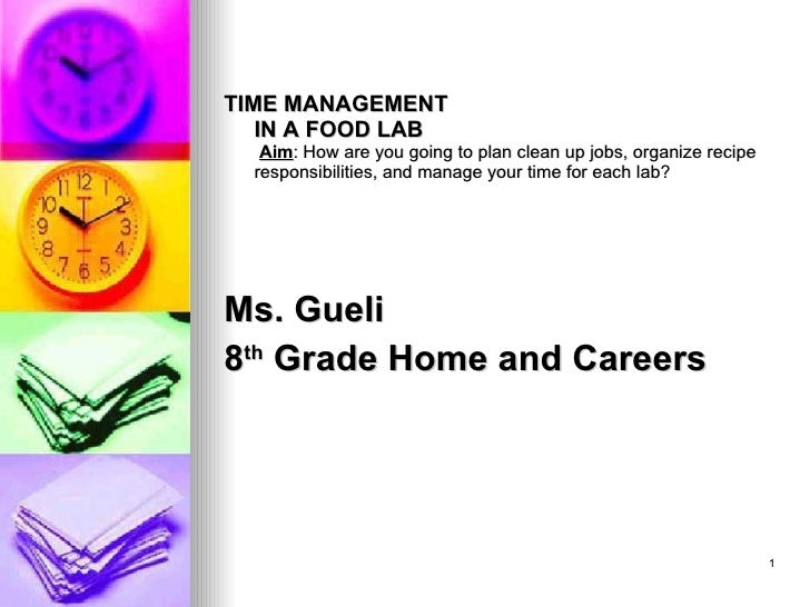 <ul><li>TIME MANAGEMENT IN A FOOD LAB   Aim : How are you going to plan clean up jobs, organize recipe responsibilities, a...