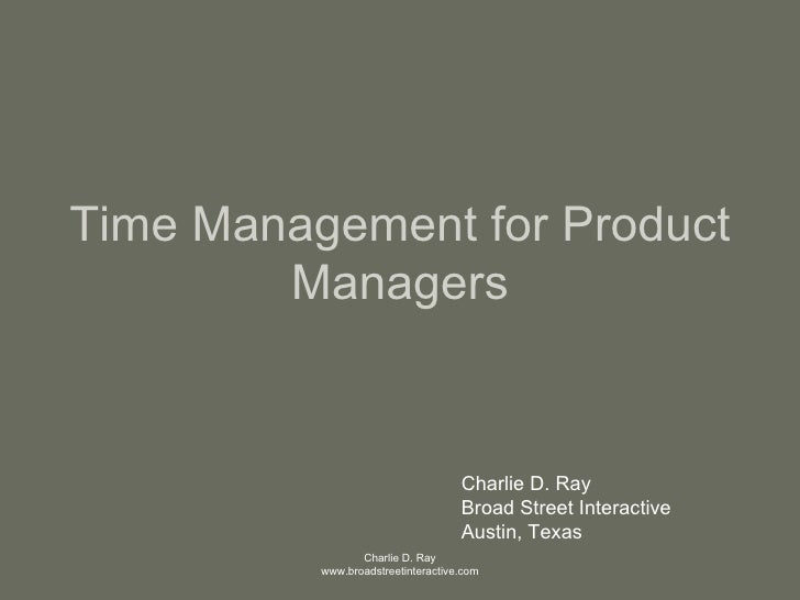Time Management for Product Managers Charlie D. Ray Broad Street Interactive Austin, Texas