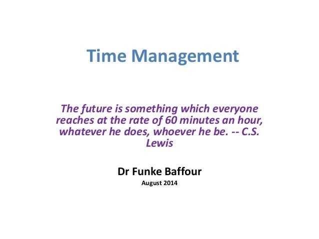 Time Management  The future is something which everyone  reaches at the rate of 60 minutes an hour,  whatever he does, who...