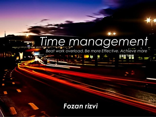Time management Beat work overload. Be more Effective. Achieve more  Fozan rizvi
