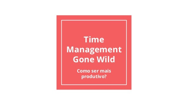 Time Management Gone Wild Como ser mais produtivo?