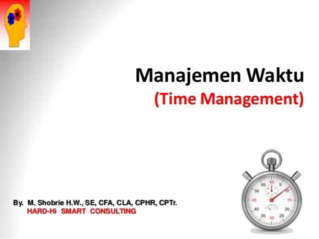 Manajemen Waktu (Time Management) By. M. Shobrie H.W., SE, CFA, CLA, CPHR, CPTr. HARD-Hi SMART CONSULTING