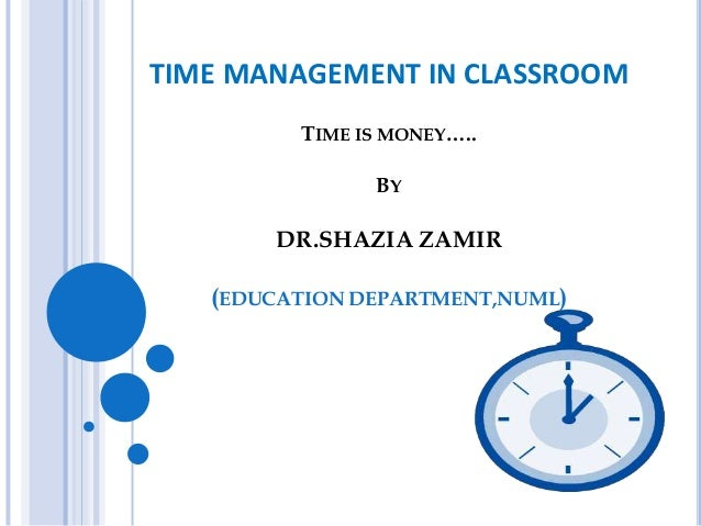 TIME MANAGEMENT IN CLASSROOM TIME IS MONEY….. BY DR.SHAZIA ZAMIR (EDUCATION DEPARTMENT,NUML)