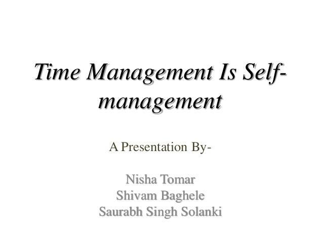 Time Management Is Self- management A Presentation By- Nisha Tomar Shivam Baghele Saurabh Singh Solanki