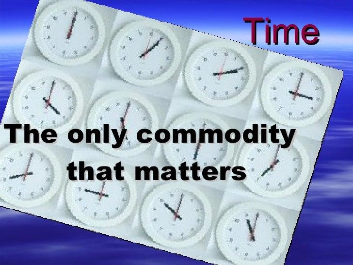 <ul><li>The only commodity that matters </li></ul>Time