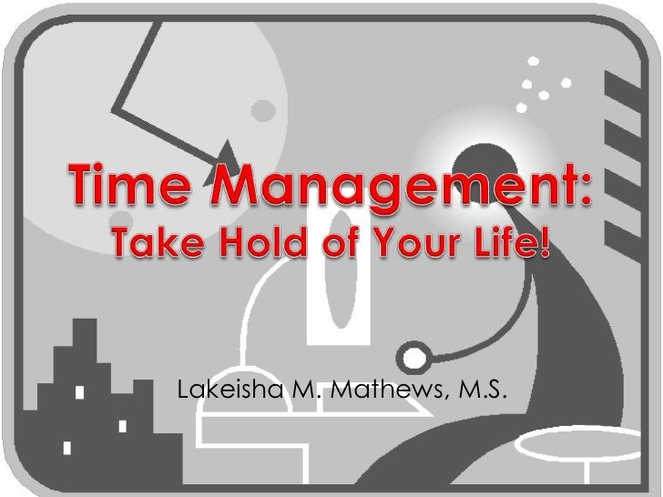 Time Management:Take Hold of Your Life!<br />Lakeisha M. Mathews, M.S.<br />