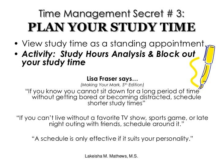 Lakeisha M. Mathews, M.S.<br />Time Management Secret # 3:PLAN YOUR STUDY TIME<br />View study time as a standing appointm...